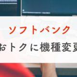 【完全版】ソフトバンクの機種変更をお得にする4つのポイント【元販売員が教えます】