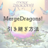 【画像付】Merge Dragons!(マージドラゴンズ)を機種変更して引き継ぐ方法