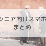 【保存版】シニア向けスマホのおすすめ一覧をキャリアごとに紹介!