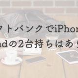 ソフトバンクでiPhoneとiPadの2台持ちはいくら?+980円のデータシェアがコスパ◎