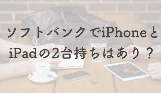ソフトバンクでiPhoneとiPadの2台持ちはどう?大容量を楽しみたいならあり
