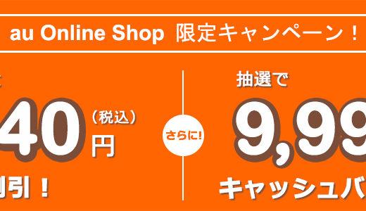 auオンラインショップが期間限定キャンペーン実施中!【3,240円引&9,999円引き】
