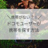 【ドコモ】紛失した携帯を探す方法と、不正利用を防ぐ対処法まとめ