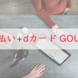 d払い+dカード GOLDならポイント3重取りが可能|効率的にdポイントを貯める方法を紹介