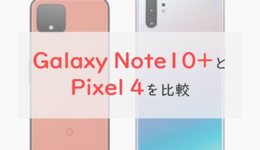 「Galaxy Note10+」と「Pixel 4」を比較⇒使いやすさはNote10+。Pixel 4は少しクセがあるかも
