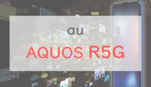 【au】「AQUOS R5G」は本当に買い?購入するメリット・デメリットを一挙に紹介【正直レビュー】