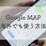 【体験談】Google MAPを海外でもオフラインで使う方法|ネット無しでも地図が見れる