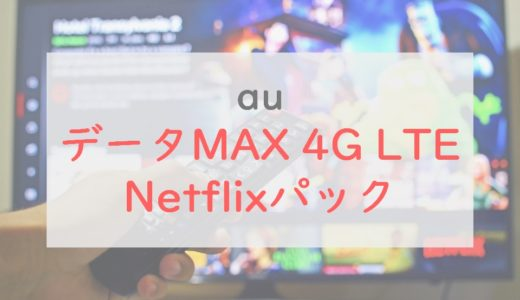 au「データMAX 4G LTE Netflixパック」を解説|旧プランとの比較も紹介