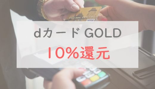 dカード GOLDの「10%還元」は本当にお得?|見落としがちな注意点・元を取る方法を紹介