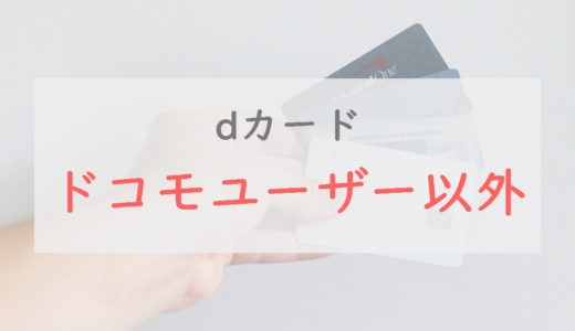 dカードは「ドコモユーザー以外」も超お得!メリットを詳しく解説