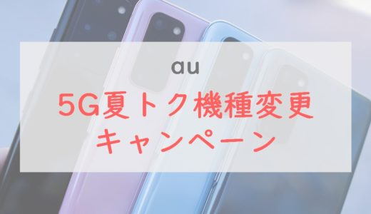 au「5G夏トク機種変更キャンペーン」の詳細・適用条件をチェック!5Gスマホ4機種が5,500円割引