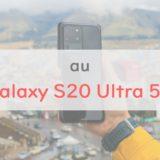 au「Galaxy S20 Ultra 5G」は価格16万円の鬼スペックスマホ|S20、S20+との違いも解説