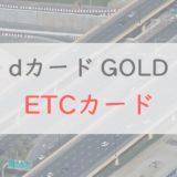 dカード GOLD「ETCカード」のメリット・注意点を解説|他のゴールドカードとの比較も紹介