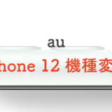 【au】iPhone 12におトクに機種変更する手順を紹介丨価格や割引も!