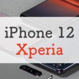 【比較】iPhone 12とXperiaシリーズはどっちが買いなのか解説丨ポイントはディスプレイとカメラ