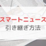 【スマートニュース】機種変更時の引き継ぎ方法|ユーザーアカウント情報を設定しよう