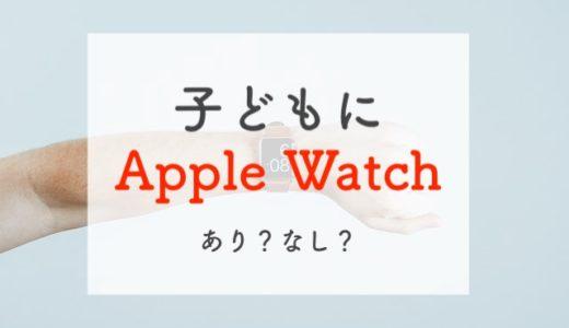 いま子どもにApple Watch(アップルウォッチ)を持たせるのは微妙。代替案を伝えます