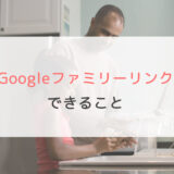 Googleファミリーリンクでできること一覧。アプリ購入や利用時間、位置情報が確認できます。