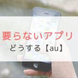 auの要らないアプリの判断方法と消し方をiPhone/Androidごとに紹介します。