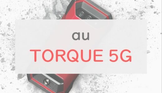 【タフ】超耐久&アウトドアの「TORQUE 5G」を正直レビュー|大幅スペックアップで京セラ渾身の一台【au】