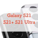 【どれが買い?】Galaxy S21・S21+・S21 Ultraを正直に比較レビュー