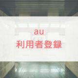 auの利用者登録とは?申し込み方法や注意点、メリットを解説