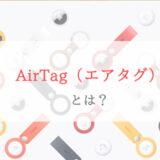 AppleのAirTag(エアタグ)とは?他社製品と比べて買う価値あるのか解説
