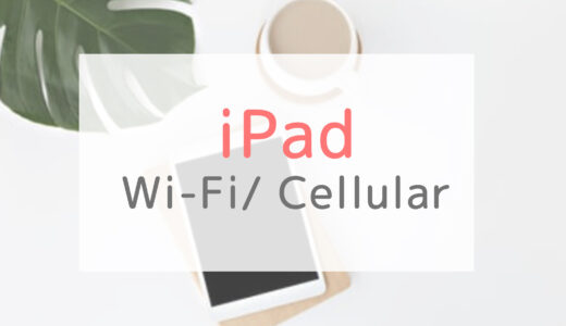 iPadの「Wi-Fiモデル」と「Cellular(セルラー)モデル」の違いは?
