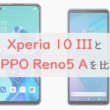 「Xperia 10 III」と「OPPO Reno5 A」を 比較|ディスプレイ・カメラの違いを総チェック