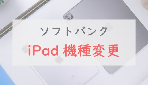 ソフトバンクでiPadを「機種変更」する手順|キャリアならではのメリット・よくある疑問も紹介