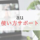 auの「使い方サポート」の一番効果的な使い方を紹介します。