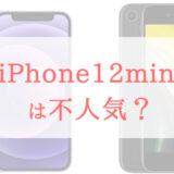 iPhone 12 miniは不人気?噂の真相と理由を確かめてみました。