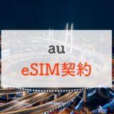 auがeSIMにひっそりと対応してたので契約方法や注意点を解説|iPhone Xs以降で使える!