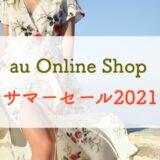 【8/22まで!】「au Online Shop サマーセール2021」がしれっと始まっていたのでおトクなのか解説