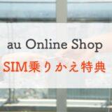 【1万円CB】povo2.0契約者も必見!「au Online Shop SIM乗りかえ特典」が地味におトク